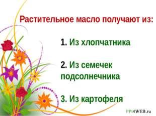 Растительное масло получают из: Из хлопчатника Из семечек подсолнечника 3. Из