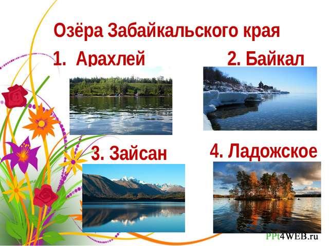 Озёра Забайкальского края 1. Арахлей 2. Байкал 3. Зайсан 4. Ладожское