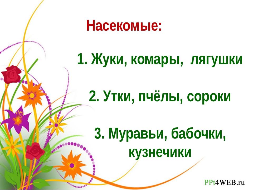 Насекомые: 1. Жуки, комары, лягушки 2. Утки, пчёлы, сороки 3. Муравьи, бабочк...