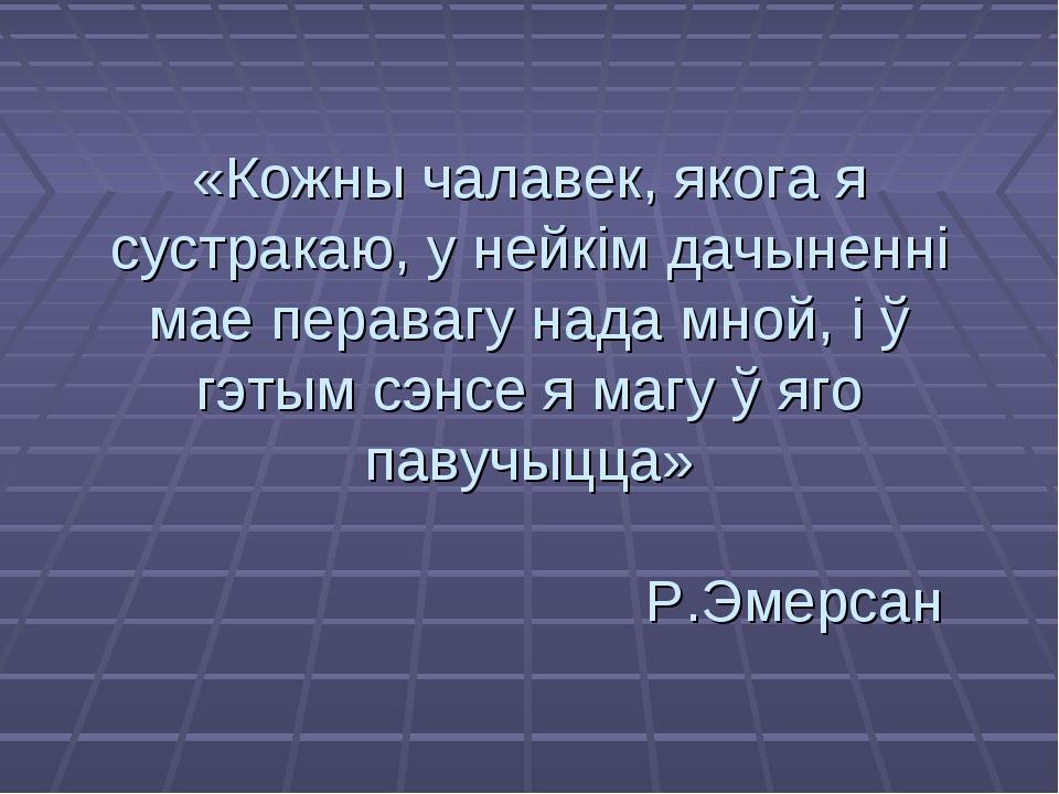 «Кожны чалавек, якога я сустракаю, у нейкім дачыненні мае перавагу нада мной,...