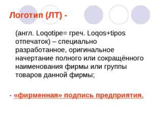 Логотип (ЛТ) - (англ. Loqotipe= греч. Loqos+tipos отпечаток) – специально раз