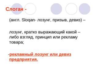 Слоган - (англ. Sloqan- лозунг, призыв, девиз) – лозунг, кратко выражающий ка