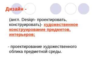 Дизайн - (англ. Desiqn- проектировать, конструировать)- художественное констр