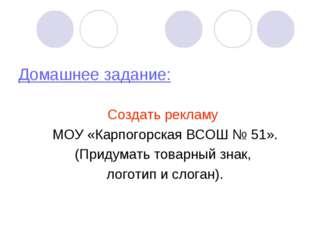 Домашнее задание: Создать рекламу МОУ «Карпогорская ВСОШ № 51». (Придумать то