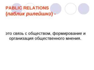 PABLIC RELATIONS (паблик рилейшнз) - это связь с обществом, формирование и ор