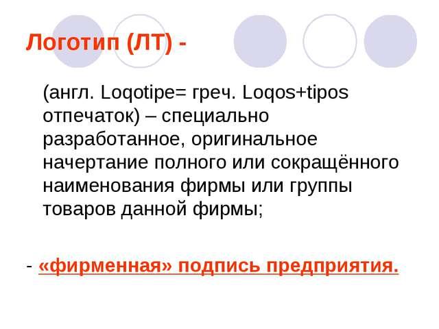 Логотип (ЛТ) - (англ. Loqotipe= греч. Loqos+tipos отпечаток) – специально раз...