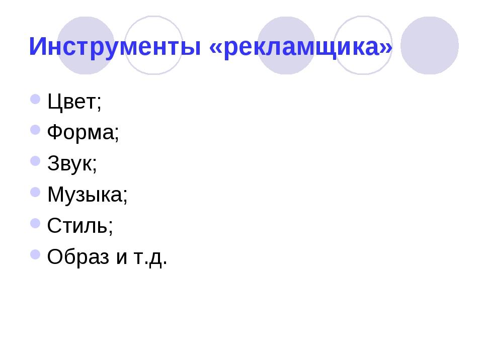 Инструменты «рекламщика» Цвет; Форма; Звук; Музыка; Стиль; Образ и т.д.