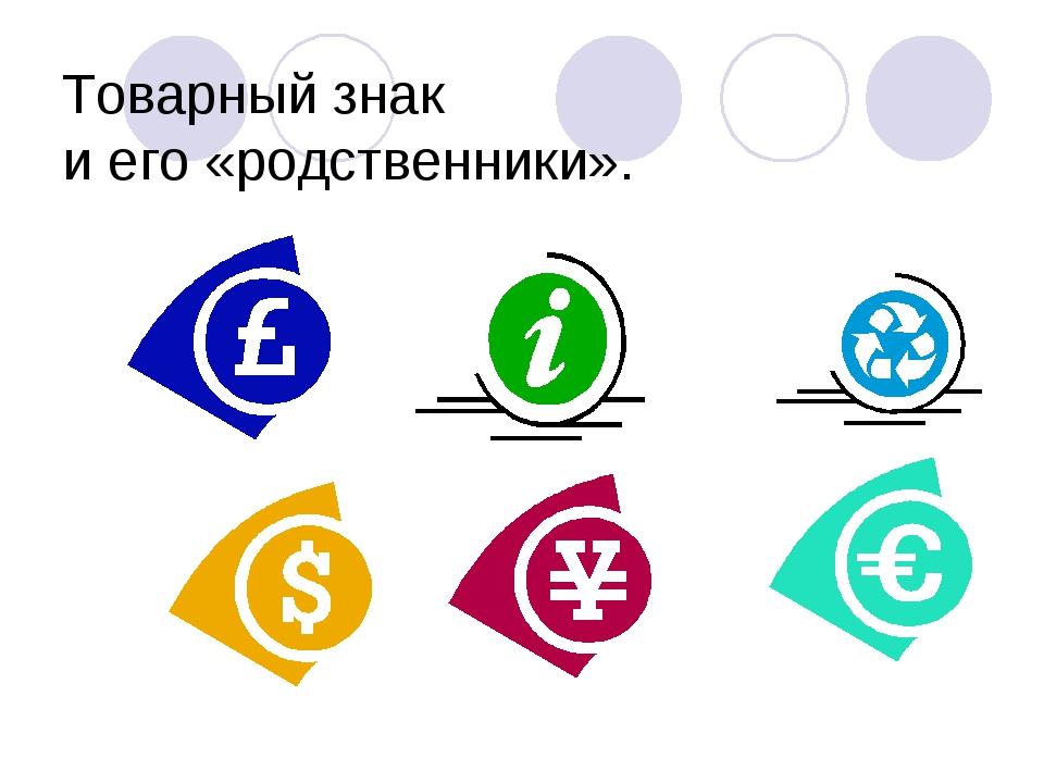 Товарный знак и его «родственники».