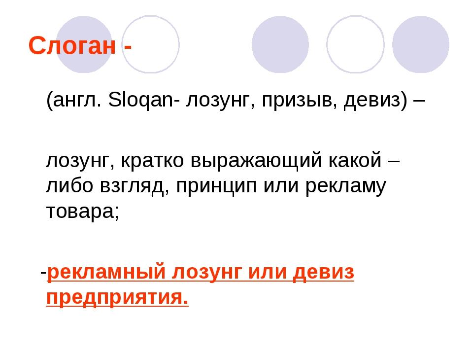 Слоган - (англ. Sloqan- лозунг, призыв, девиз) – лозунг, кратко выражающий ка...