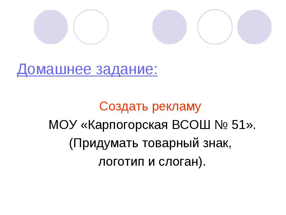 Домашнее задание: Создать рекламу МОУ «Карпогорская ВСОШ № 51». (Придумать то...