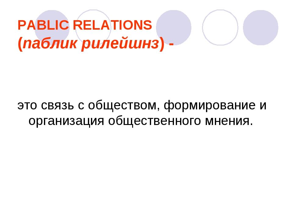 PABLIC RELATIONS (паблик рилейшнз) - это связь с обществом, формирование и ор...