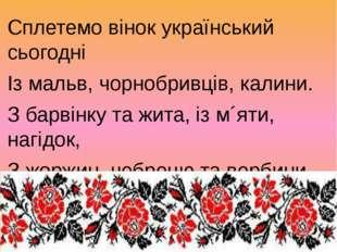 Сплетемо вінок український сьогодні Із мальв, чорнобривців, калини. З барвінк