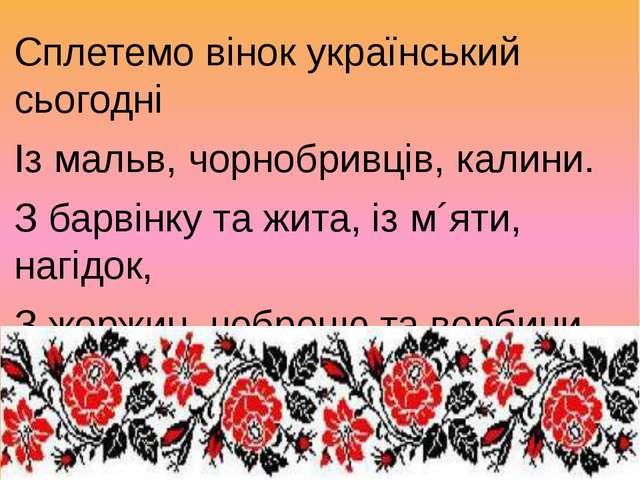 Сплетемо вінок український сьогодні Із мальв, чорнобривців, калини. З барвінк...
