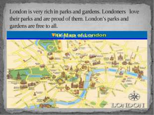 London is very rich in parks and gardens. Londoners love their parks and are