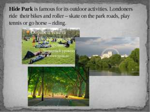 Hide Park is famous for its outdoor activities. Londoners ride their bikes an