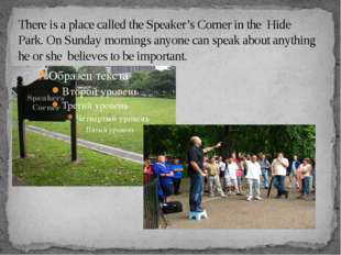 There is a place called the Speaker's Corner in the Hide Park. On Sunday morn