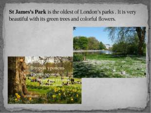 St James's Park is the oldest of London's parks . It is very beautiful with i