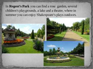In Regent's Park you can find a rose garden, several children's playgrounds,