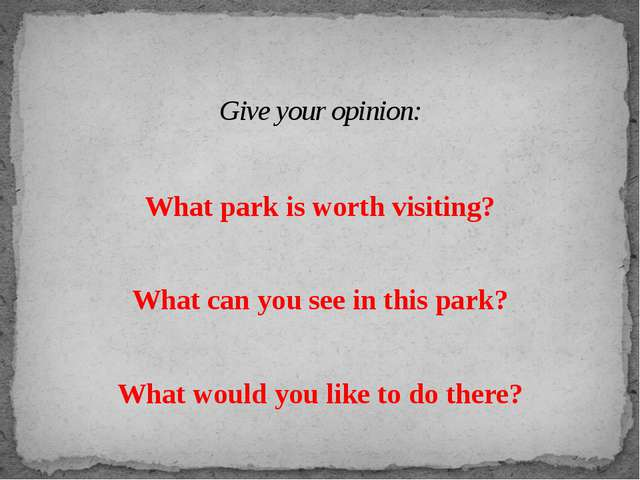 What park is worth visiting? What can you see in this park? What would you li...