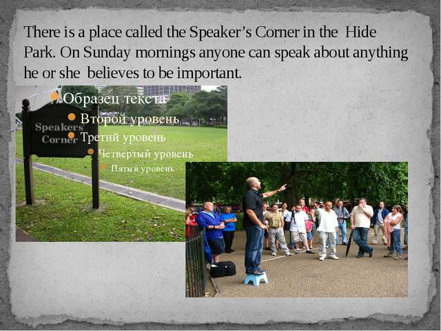 There is a place called the Speaker's Corner in the Hide Park. On Sunday morn...