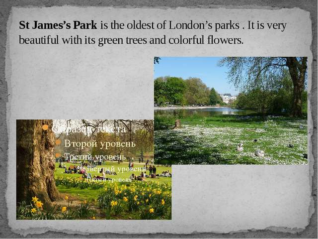 St James's Park is the oldest of London's parks . It is very beautiful with i...