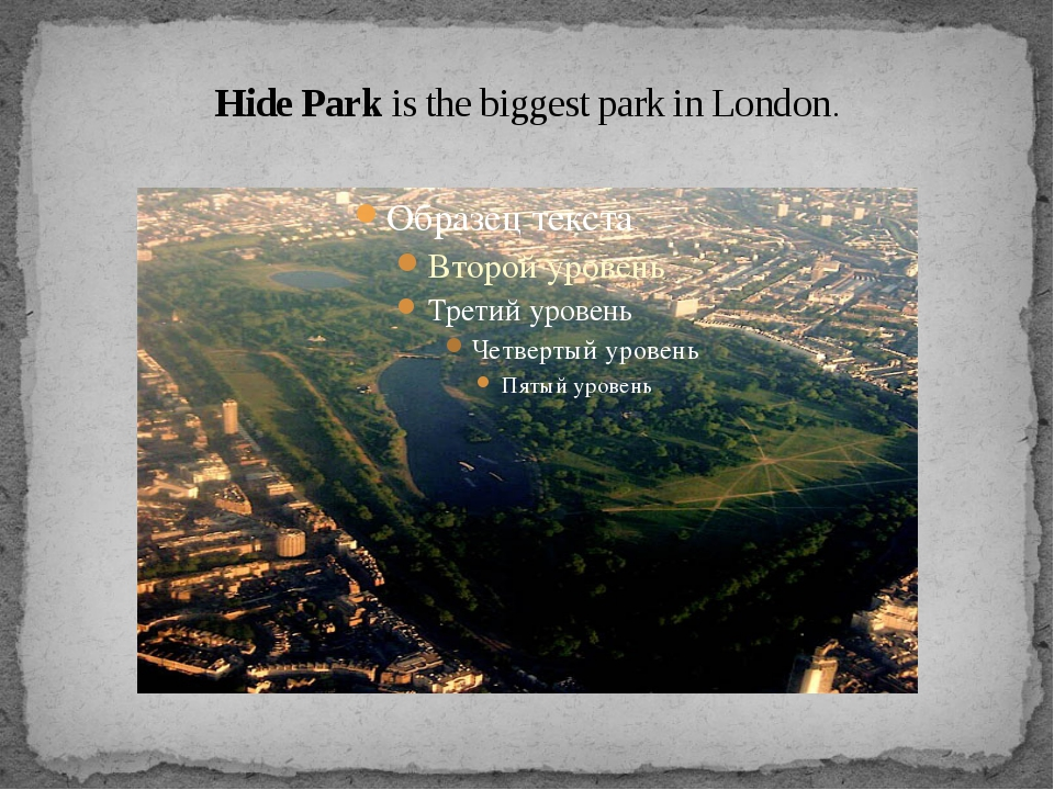 Hide Park is the biggest park in London.
