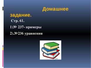 Домашнее задание. Стр. 61. 1)№ 237- примеры 2).№236 уравнения
