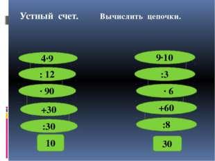 Устный счет. Вычислить цепочки. 4∙9 : 12 ∙ 90 +30 :30 10 9∙10 :3 ∙ 6 +60 :8