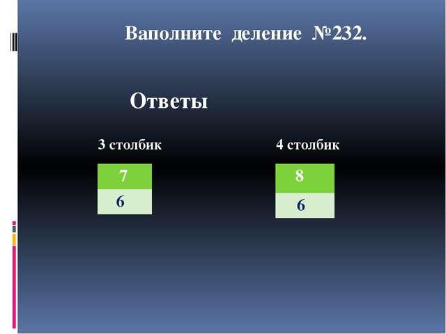 Ваполните деление №232. Ответы 3 столбик 4 столбик 7 6 8 6 3 столбик 4 столбик