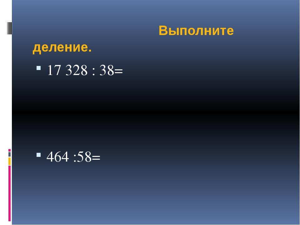 Выполните деление. 17 328 : 38= 464 :58=