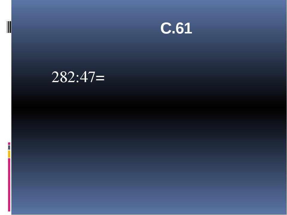 С.61 282:47=