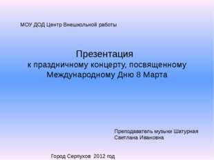 МОУ ДОД Центр Внешкольной работы Презентация к праздничному концерту, посвяще