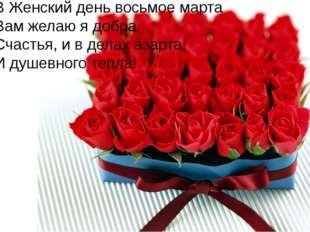 В Женский день восьмое марта Вам желаю я добра, Счастья, и в делах азарта, И