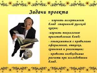 Задачи проекта - изучить ассортимент блюд старинной русской кухни; -изучить т