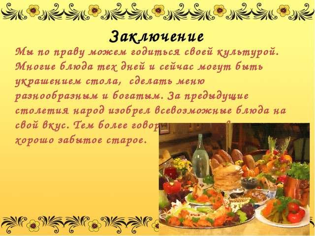 Заключение Мы по праву можем годиться своей культурой. Многие блюда тех дней...
