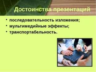 Достоинства презентаций последовательность изложения; мультимедийные эффекты;