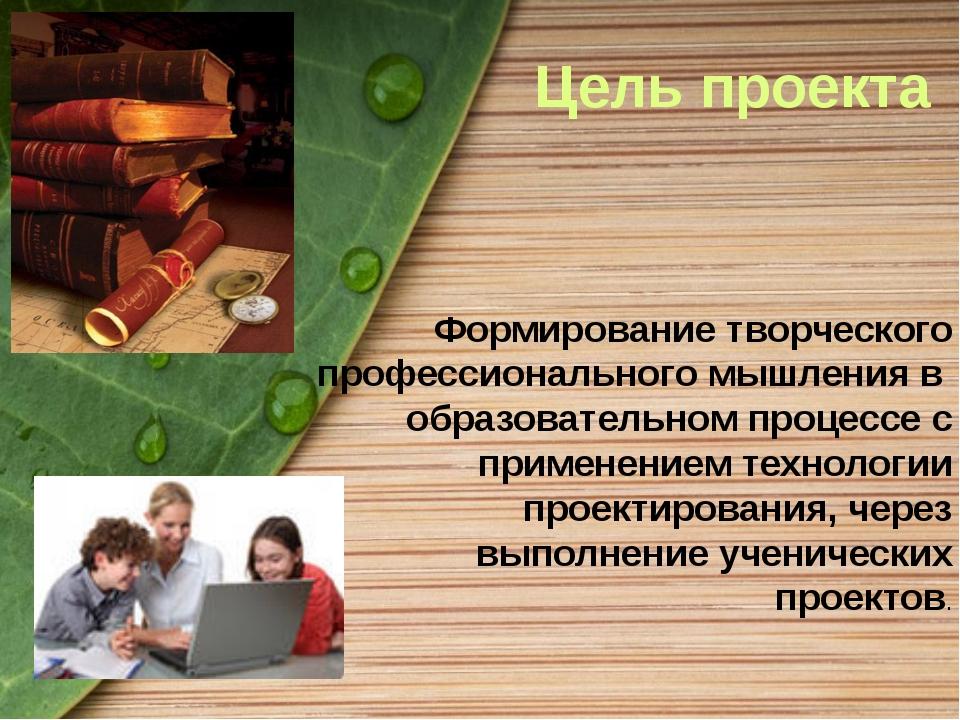 Цель проекта Формирование творческого профессионального мышления в образовате...