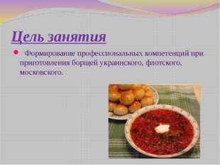 Цель занятия Формирование профессиональных компетенций при приготовления борщ