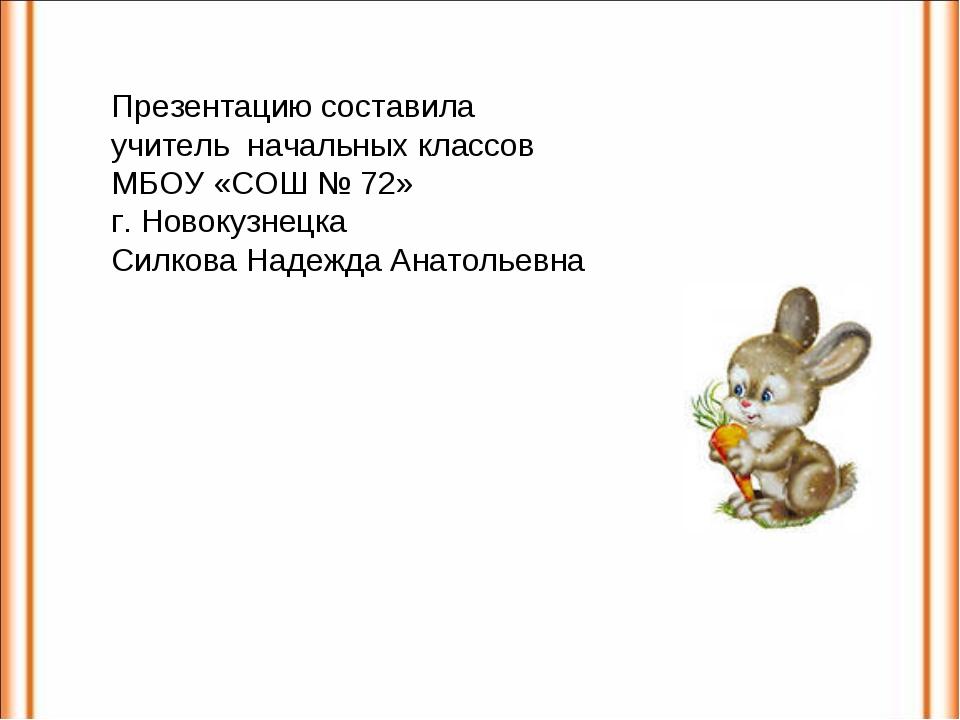 Презентацию составила учитель начальных классов МБОУ «СОШ № 72» г. Новокузнец...