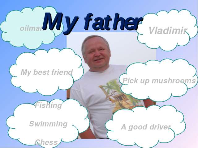 Vladimir oilman My father My best friend Fishing Swimming Chess A good driver...