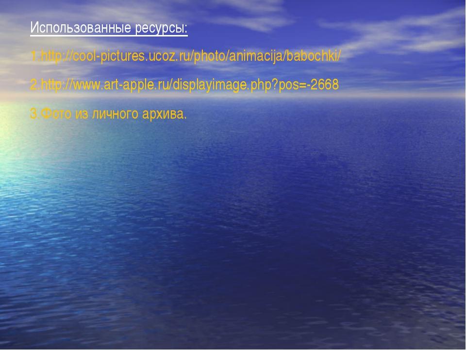 Использованные ресурсы: http://cool-pictures.ucoz.ru/photo/animacija/babochki...