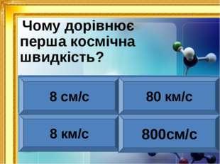 Чому дорівнює перша космічна швидкість? 8 см/с 80 км/с 8 км/с 800см/с ніні