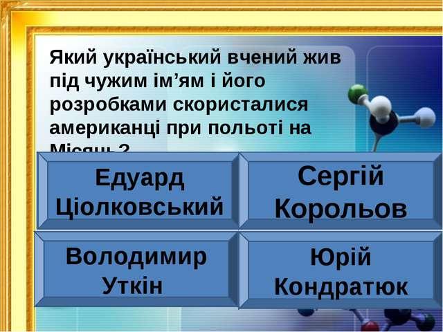 Який український вчений жив під чужим ім'ям і його розробками скористалися ам...