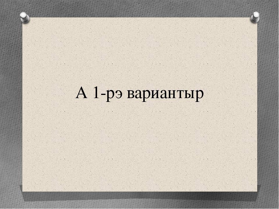 А 1-рэ вариантыр