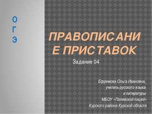 ПРАВОПИСАНИЕ ПРИСТАВОК Ефремова Ольга Ивановна, учитель русского языка и лите