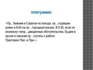 телеграмма: «Пр…бываем в Саратов на поезде, пр…ходящем ровно в 8.00 на пр…гор