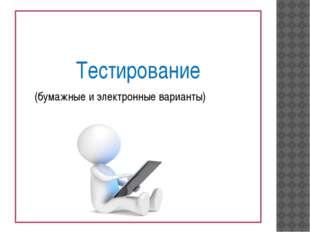 Тестирование (бумажные и электронные варианты)