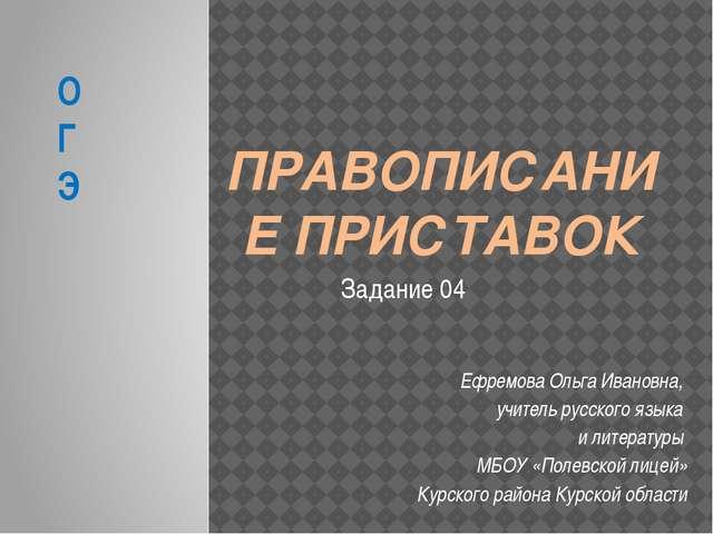 ПРАВОПИСАНИЕ ПРИСТАВОК Ефремова Ольга Ивановна, учитель русского языка и лите...