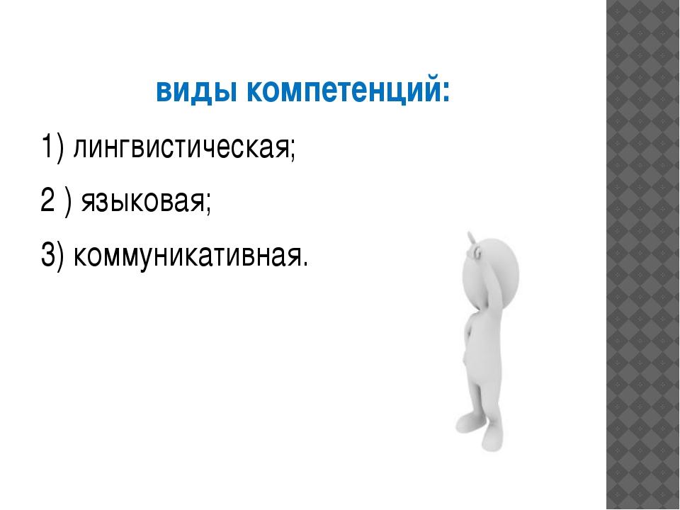 виды компетенций: 1) лингвистическая; 2 ) языковая; 3) коммуникативная.
