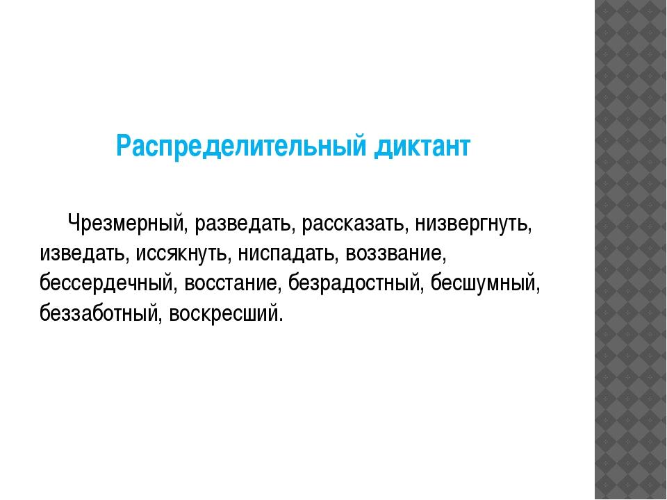 Распределительный диктант Чрезмерный, разведать, рассказать, низвергнуть, изв...
